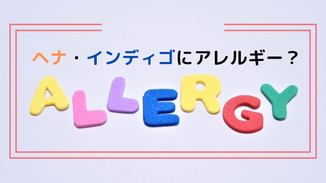 『ヘナ・インディゴにアレルギー?』長く使い続けるために必要なこと